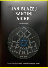 Jan Blažej Santini Aichel : geometrický odkaz českého středověku vrcholnému baroku  (odkaz v elektronickém katalogu)