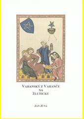 Vahanský z Vahanče na Žluticku : 1400-1605 : studie z listinných a jiných dochovaných pramenů  (odkaz v elektronickém katalogu)