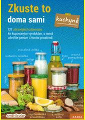 Zkuste to doma sami - kuchyně : 137 zdravějších alternativ kupovaných výrobků, které šetří peníze i životní prostředí  (odkaz v elektronickém katalogu)