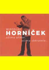 Miroslav Horníček : ...očima přátel, očima sběratele... : uspořádáno k 100. výročí narození Miroslava Horníčka  (odkaz v elektronickém katalogu)