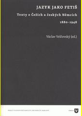 Jazyk jako fetiš : texty o Češích a českých Němcích 1880-1948  (odkaz v elektronickém katalogu)