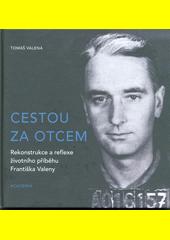 Cestou za otcem : rekonstrukce a reflexe životního příběhu Františka Valeny  (odkaz v elektronickém katalogu)