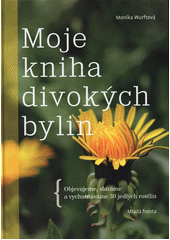 Moje kniha divokých bylin : objevujeme, sbíráme a vychutnáváme 30 jedlých rostlin  (odkaz v elektronickém katalogu)