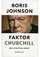Faktor Churchill : muž, který psal dějiny / Boris Johnson ; z anglického originálu The Churchill factor - how one man made history ... přeložil Pavel Bakič (odkaz v elektronickém katalogu)
