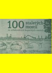 100 staletých mostů na středověkých kupeckých cestách  (odkaz v elektronickém katalogu)