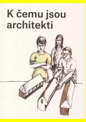 K čemu jsou architekti  (odkaz v elektronickém katalogu)