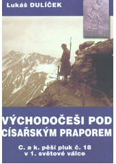 Východočeši pod císařským praporem : C. a k. pěší pluk č. 18 v 1. světové válce  (odkaz v elektronickém katalogu)