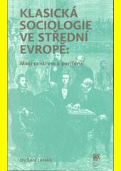 Klasická sociologie ve střední Evropě : mezi centrem a periferií  (odkaz v elektronickém katalogu)