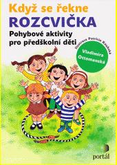 Když se řekne rozcvička : pohybové aktivity pro předškolní děti  (odkaz v elektronickém katalogu)