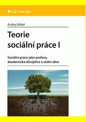 Teorie sociální práce I : sociální práce jako profese, akademická disciplína a vědní obor  (odkaz v elektronickém katalogu)