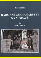 Barokní varhanářství na Moravě. Díl 3, Dodatky  (odkaz v elektronickém katalogu)