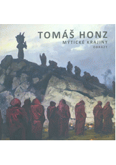 Tomáš Honz : mýtické krajiny : obrazy  (odkaz v elektronickém katalogu)