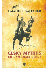 Český mythus : co nám lhaly dějiny  (odkaz v elektronickém katalogu)