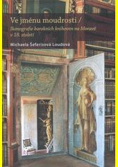 Ve jménu moudrosti : ikonografie barokních knihoven na Moravě v 18. století  (odkaz v elektronickém katalogu)