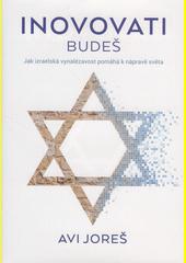 Inovovati budeš : jak izraelská vynalézavost pomáhá k nápravě světa  (odkaz v elektronickém katalogu)
