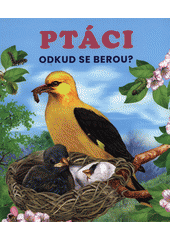 Ptáci : odkud se berou? (odkaz v elektronickém katalogu)