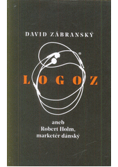Logoz, aneb, Robert Holm, marketér dánský  (odkaz v elektronickém katalogu)