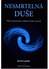 Nesmrtelná duše : věda a kontinuita vědomí mimo mozek / Ervin Laszlo za přispění Antonyho Peaka ; z anglického originálu  The immortal mind: science and the continuity of consciousness beyond the brain  přeložil Daniel Řezníček (odkaz v elektronickém katalogu)