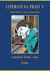 Literáti na trati V, aneb, Próza mezi staničníky   (odkaz v elektronickém katalogu)