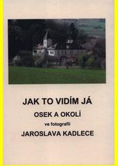Jak to vidím já : Osek a okolí ve fotografii Jaroslava Kadlece  (odkaz v elektronickém katalogu)