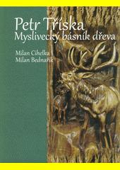 Petr Tříska : myslivecký básník dřeva  (odkaz v elektronickém katalogu)