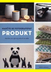Naučte se fotografovat produkt : nechte své výtvory mluvit za sebe  (odkaz v elektronickém katalogu)