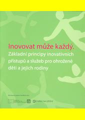 Inovovat může každý : základní principy inovativních přístupů a služeb pro ohrožené děti a jejich rodiny (odkaz v elektronickém katalogu)