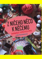 Z ničeho něco k něčemu : domácí upcycling  (odkaz v elektronickém katalogu)