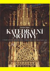 Katedrální motivy v české gotické architektuře a užitém umění doby okolo roku 1400  (odkaz v elektronickém katalogu)
