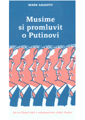 Musíme si promluvit o Putinovi, aneb, Jak se Západ mýlí v nebezpečném vládci Ruska  (odkaz v elektronickém katalogu)