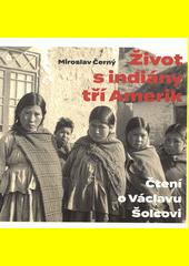 Život s indiány tří Amerik : čtení o Václavu Šolcovi  (odkaz v elektronickém katalogu)