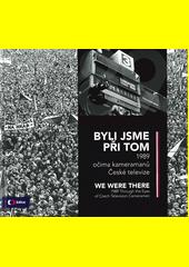 Byli jsme při tom : 1989 očima kameramanů České televize = We were there : 1989 through the eyes of Czech television cameramen  (odkaz v elektronickém katalogu)