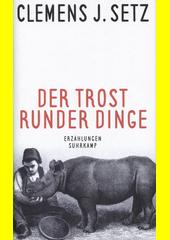 Der Trost der runder Dinge : Erzählungen  (odkaz v elektronickém katalogu)