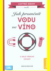 Jak proměnit vodu ve víno : a další vědecké záhady  (odkaz v elektronickém katalogu)