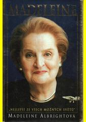 Madeleine : nejlepší ze všech možných světů  /Madeleine Albrightová ; [z anglického originálu ... přeložil Michael Žantovský] (odkaz v elektronickém katalogu)
