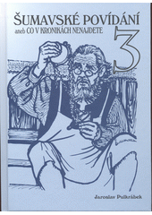 Šumavské povídání, aneb, Co v kronikách nenajdete. 3  (odkaz v elektronickém katalogu)