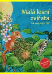 Malá lesní zvířata : jak vyrůstají a žijí?  (odkaz v elektronickém katalogu)