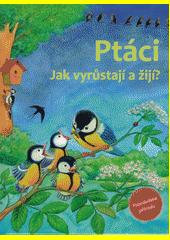 Ptáci : jak vyrůstají a žijí  (odkaz v elektronickém katalogu)