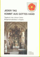 Jeder Tag kommt aus Gottes Hand : Tagebuch des Johann Sailer Bürgerschuldirektor in Kaplitz (odkaz v elektronickém katalogu)