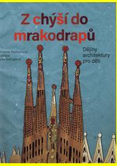 Z chýší do mrakodrapů : historie architektury pro děti  (odkaz v elektronickém katalogu)