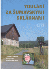 Toulání za šumavskými sklárnami : s profesionálním průvodce Josefem Peckou  (odkaz v elektronickém katalogu)