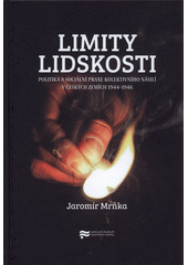 Limity lidskosti : politika a sociální praxe kolektivního násilí v Českých zemích 1944-1946  (odkaz v elektronickém katalogu)