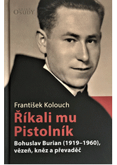 Říkali mu Pistolník : Bohuslav Burian (1919-1960), vězeň, kněz a převaděč  (odkaz v elektronickém katalogu)
