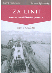 Za linií : prostor hraničářského pluku 4. Část I, Kasárny  (odkaz v elektronickém katalogu)
