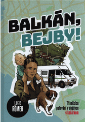 Balkán, bejby! : tři měsíce putování v dodávce s kočárkem  (odkaz v elektronickém katalogu)