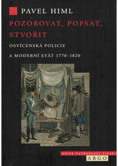 Pozorovat, popsat, stvořit : osvícenská policie a moderní stát 1770-1820  (odkaz v elektronickém katalogu)