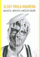 Glosy Pavla Maurera : nejezte, nepijte a nežijte blbě!  (odkaz v elektronickém katalogu)