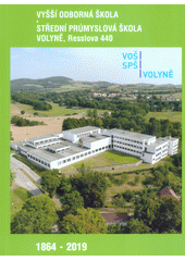 Vyšší odborná škola a Střední průmyslová škola, Volyně, Resslova 440 : 1864-2019 (odkaz v elektronickém katalogu)