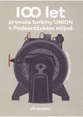 100 let provozu turbíny UNION v Podevrážském mlýně : *1919-2019 - příběh stroje  (odkaz v elektronickém katalogu)