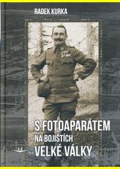 S fotoaparátem na bojištích Velké války : fotografie Antonína Kurky, Feldwebela 81. pěšího pluku rakouské armády na bojištích první světové války  (odkaz v elektronickém katalogu)